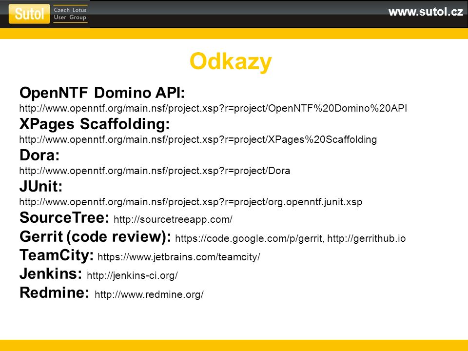 www.sutol.cz Odkazy OpenNTF Domino API: http://www.openntf.org/main.nsf/project.xsp r=project/OpenNTF%20Domino%20API XPages Scaffolding: http://www.openntf.org/main.nsf/project.xsp r=project/XPages%20Scaffolding Dora: http://www.openntf.org/main.nsf/project.xsp r=project/Dora JUnit: http://www.openntf.org/main.nsf/project.xsp r=project/org.openntf.junit.xsp SourceTree: http://sourcetreeapp.com/ Gerrit (code review): https://code.google.com/p/gerrit, http://gerrithub.io TeamCity: https://www.jetbrains.com/teamcity/ Jenkins: http://jenkins-ci.org/ Redmine: http://www.redmine.org/