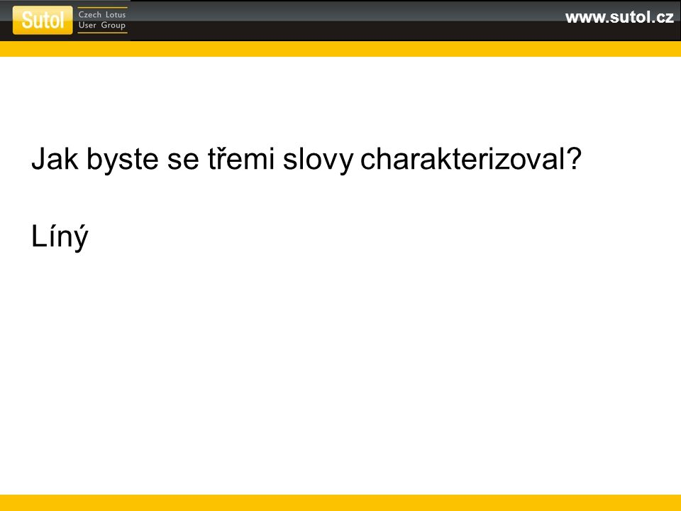 www.sutol.cz Jak byste se třemi slovy charakterizoval? Líný