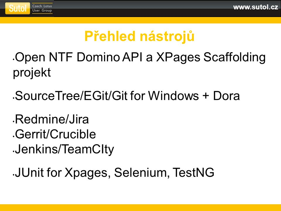 www.sutol.cz Open NTF Domino API a XPages Scaffolding projekt SourceTree/EGit/Git for Windows + Dora Redmine/Jira Gerrit/Crucible Jenkins/TeamCIty JUnit for Xpages, Selenium, TestNG Přehled nástrojů