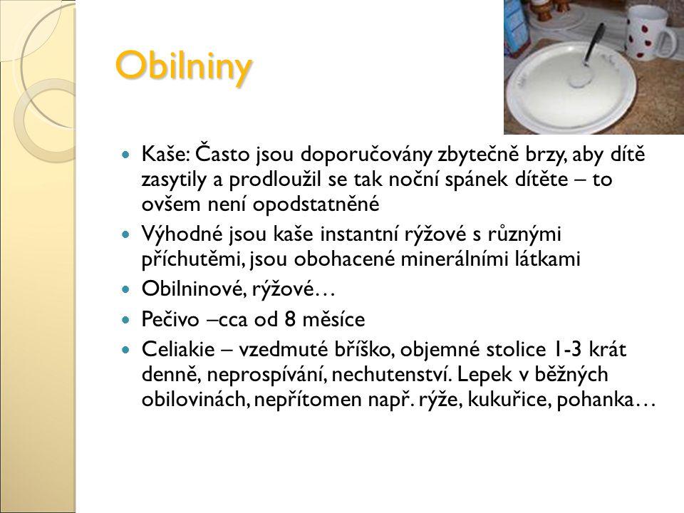 Obilniny Kaše: Často jsou doporučovány zbytečně brzy, aby dítě zasytily a prodloužil se tak noční spánek dítěte – to ovšem není opodstatněné Výhodné jsou kaše instantní rýžové s různými příchutěmi, jsou obohacené minerálními látkami Obilninové, rýžové… Pečivo –cca od 8 měsíce Celiakie – vzedmuté bříško, objemné stolice 1-3 krát denně, neprospívání, nechutenství.