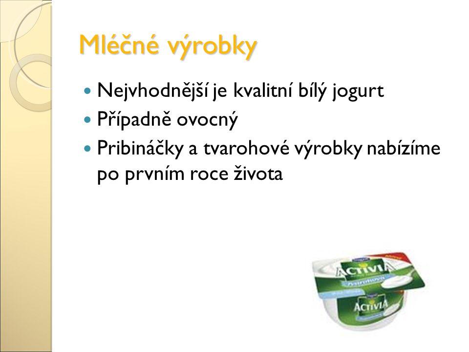 Mléčné výrobky Nejvhodnější je kvalitní bílý jogurt Případně ovocný Pribináčky a tvarohové výrobky nabízíme po prvním roce života