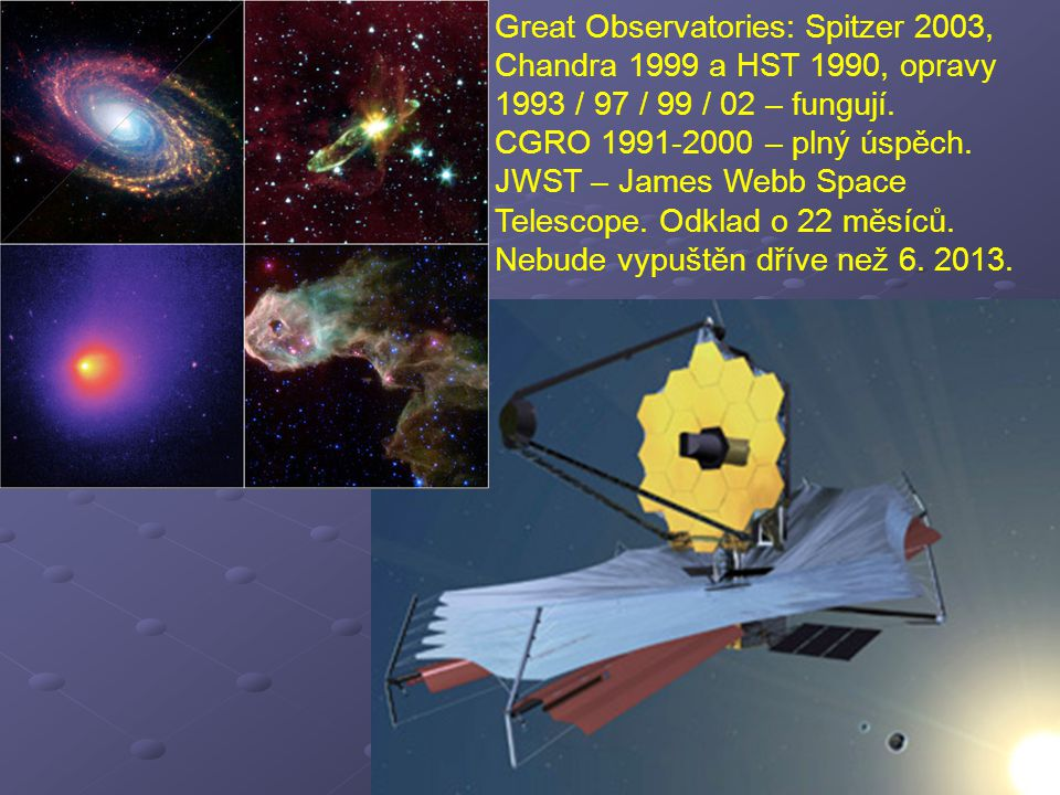 Great Observatories: Spitzer 2003, Chandra 1999 a HST 1990, opravy 1993 / 97 / 99 / 02 – fungují. CGRO 1991-2000 – plný úspěch. JWST – James Webb Spac