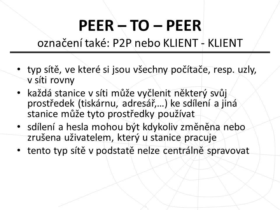 PEER – TO – PEER označení také: P2P nebo KLIENT - KLIENT typ sítě, ve které si jsou všechny počítače, resp. uzly, v síti rovny každá stanice v síti mů