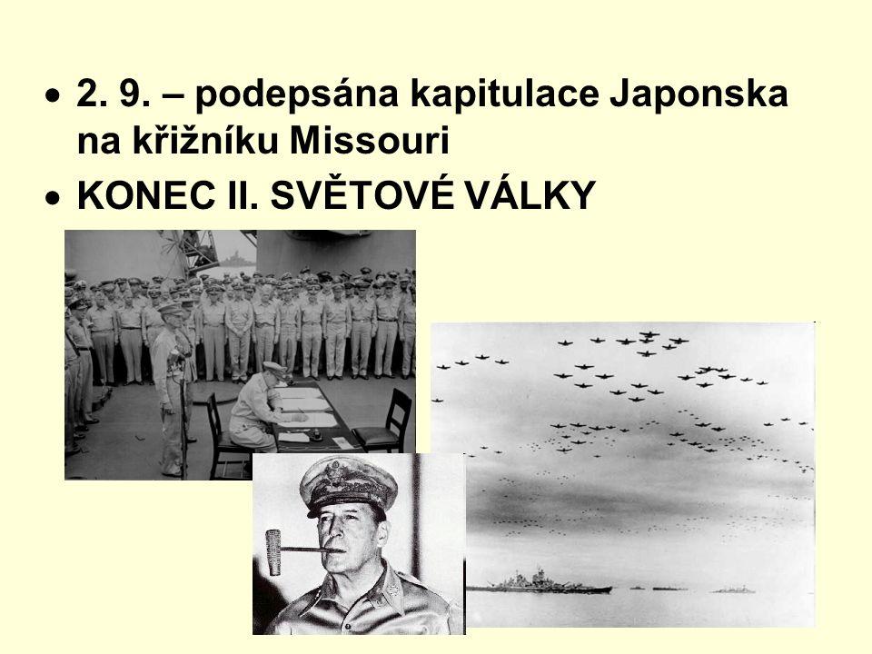  2. 9. – podepsána kapitulace Japonska na křižníku Missouri  KONEC II. SVĚTOVÉ VÁLKY