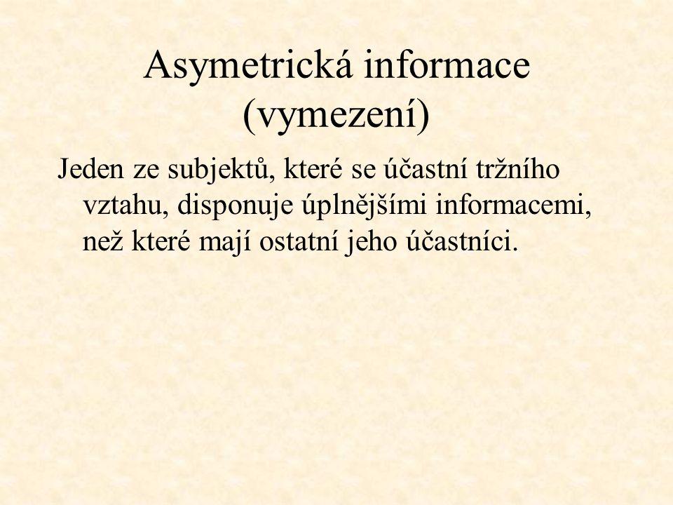 Asymetrická informace (vymezení) Jeden ze subjektů, které se účastní tržního vztahu, disponuje úplnějšími informacemi, než které mají ostatní jeho úča