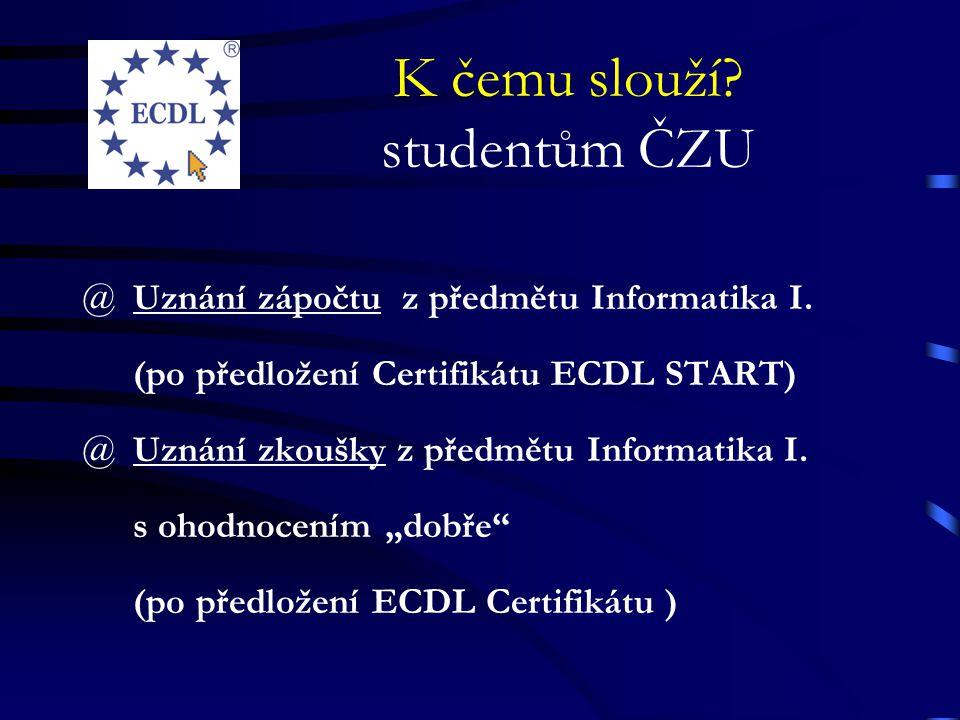 K čemu slouží? studentům ČZU @ Uznání zápočtu z předmětu Informatika I. (po předložení Certifikátu ECDL START) @ Uznání zkoušky z předmětu Informatika