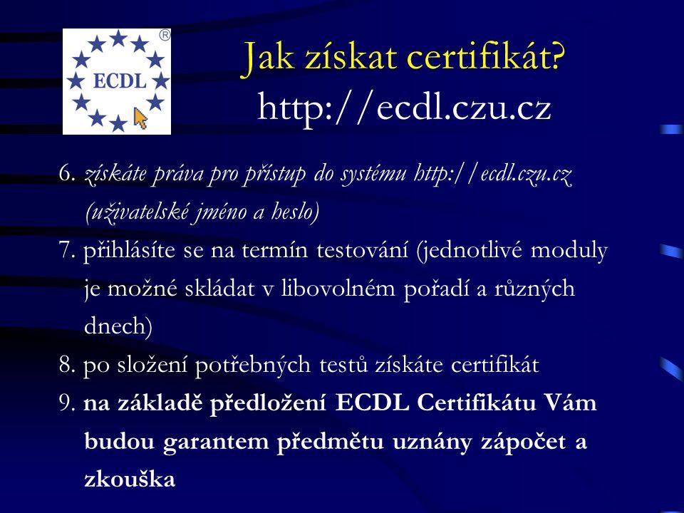 Jak získat certifikát? http://ecdl.czu.cz 6. získáte práva pro přístup do systému http://ecdl.czu.cz (uživatelské jméno a heslo) 7. přihlásíte se na t