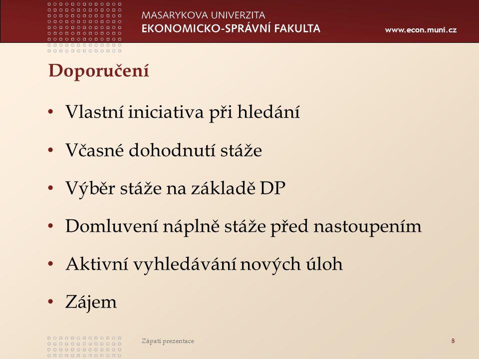 www.econ.muni.cz Doporučení Vlastní iniciativa při hledání Včasné dohodnutí stáže Výběr stáže na základě DP Domluvení náplně stáže před nastoupením Aktivní vyhledávání nových úloh Zájem Zápatí prezentace 8