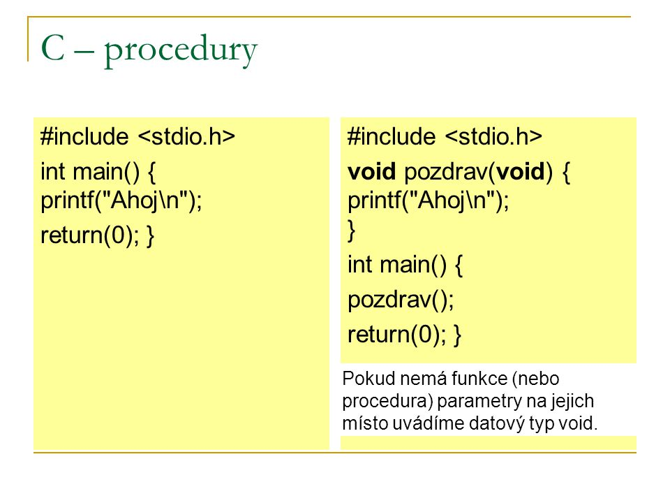 C – procedury #include int main() { printf( Ahoj\n ); return(0); } #include void pozdrav(void) { printf( Ahoj\n ); } int main() { pozdrav(); return(0); } Pokud nemá funkce (nebo procedura) parametry na jejich místo uvádíme datový typ void.