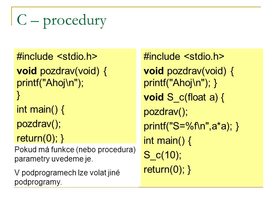 C – procedury #include void pozdrav(void) { printf( Ahoj\n ); } int main() { pozdrav(); return(0); } #include void pozdrav(void) { printf( Ahoj\n ); } void S_c(float a) { pozdrav(); printf( S=%f\n ,a*a); } int main() { S_c(10); return(0); } Pokud má funkce (nebo procedura) parametry uvedeme je.