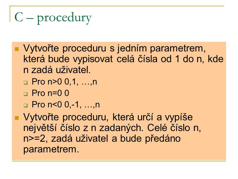 C – procedury Vytvořte proceduru s jedním parametrem, která bude vypisovat celá čísla od 1 do n, kde n zadá uživatel.  Pro n>0 0,1, …,n  Pro n=0 0 