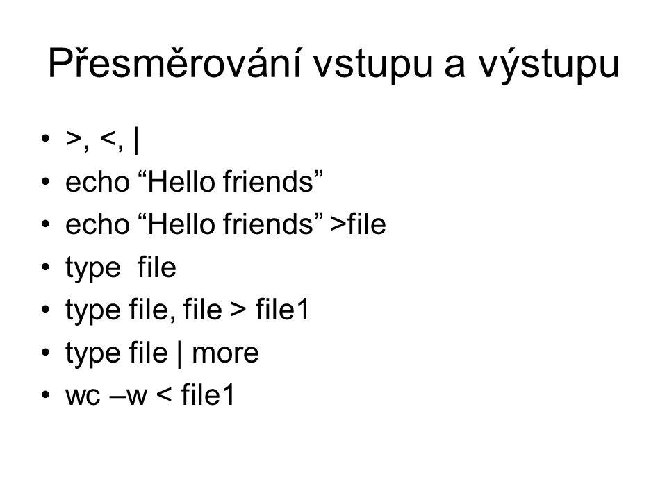 Přesměrování vstupu a výstupu >, <, | echo Hello friends echo Hello friends >file type file type file, file > file1 type file | more wc –w < file1