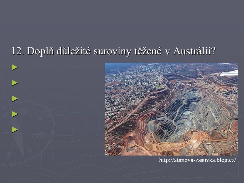 12. Doplň důležité suroviny těžené v Austrálii? ► ► ► ► ► http://atanova-zasuvka.blog.cz/