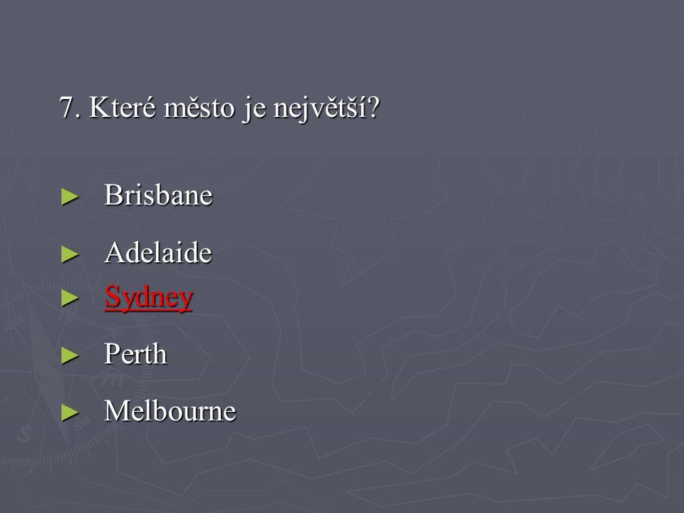 7. Které město je největší? ► Brisbane ► Adelaide ► Sydney ► Perth ► Melbourne