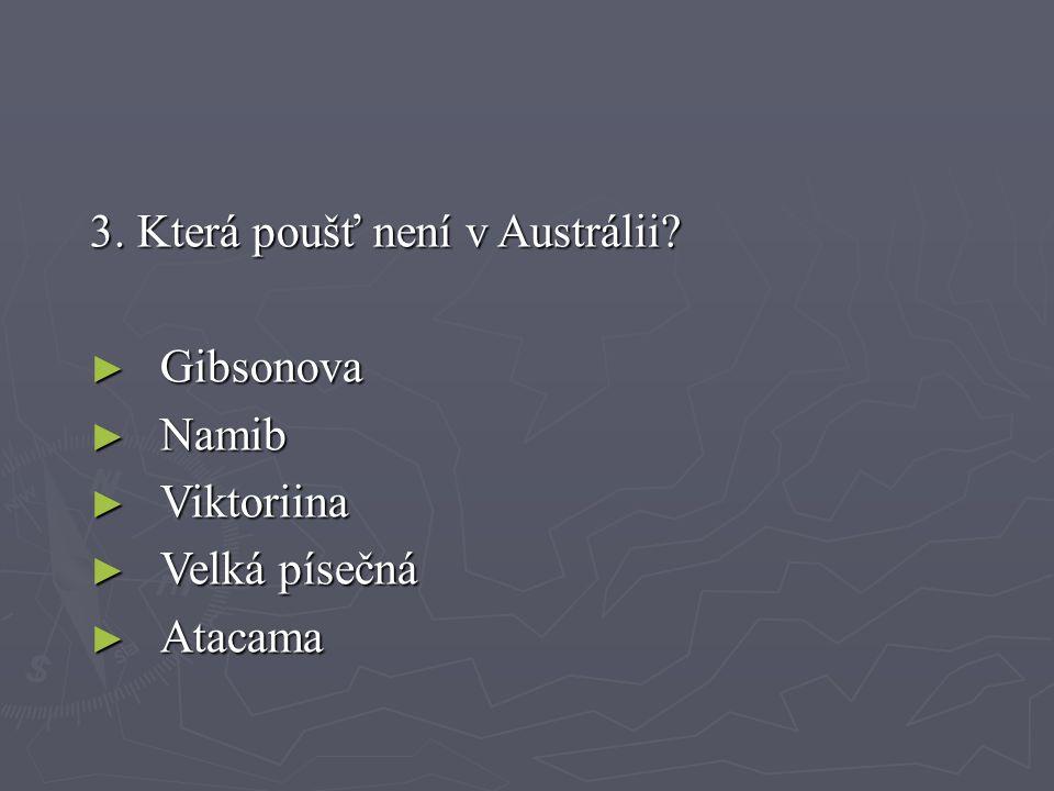 3. Která poušť není v Austrálii? ► Gibsonova ► Namib ► Viktoriina ► Velká písečná ► Atacama