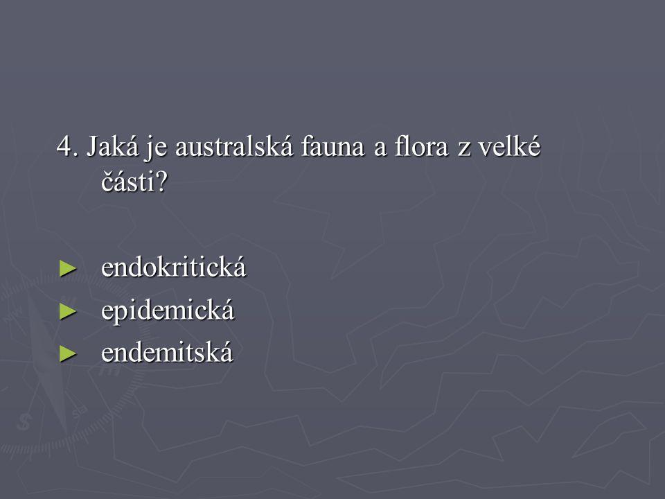 4. Jaká je australská fauna a flora z velké části? ► endokritická ► epidemická ► endemitská