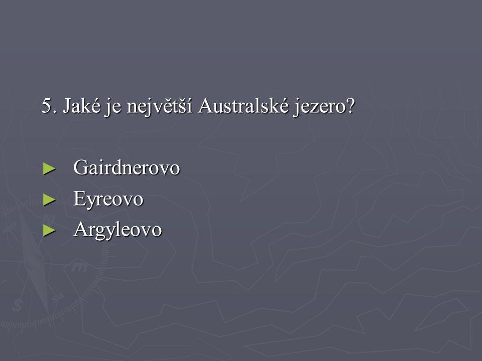 5. Jaké je největší Australské jezero? ► Gairdnerovo ► Eyreovo ► Argyleovo