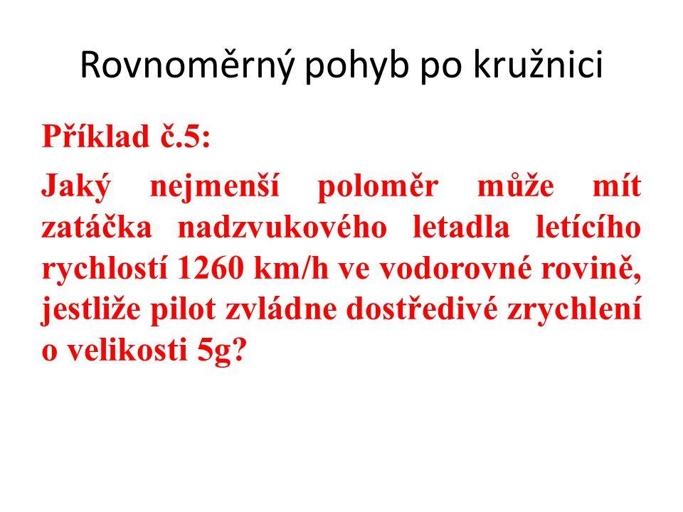 Příklad č.5: Jaký nejmenší poloměr může mít zatáčka nadzvukového letadla letícího rychlostí 1260 km/h ve vodorovné rovině, jestliže pilot zvládne dostředivé zrychlení o velikosti 5g