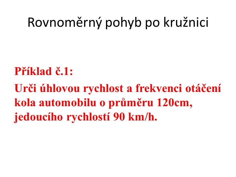 Rovnoměrný pohyb po kružnici Příklad č.1: Urči úhlovou rychlost a frekvenci otáčení kola automobilu o průměru 120cm, jedoucího rychlostí 90 km/h.