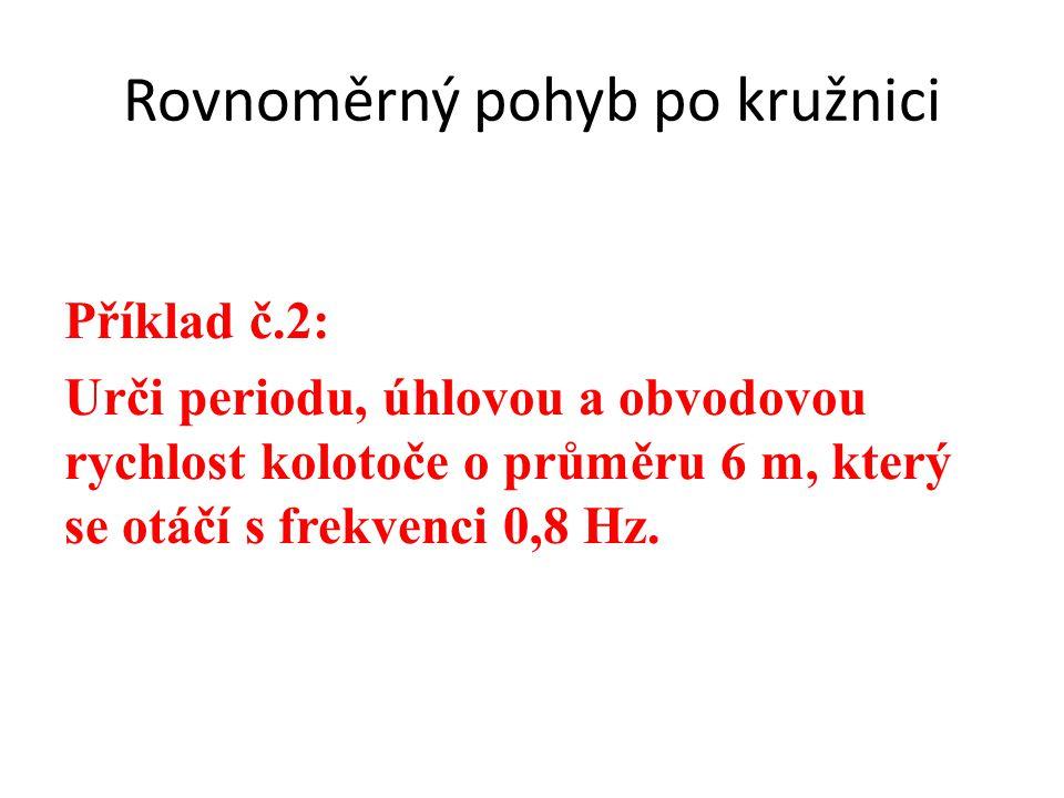 Příklad č.2: Urči periodu, úhlovou a obvodovou rychlost kolotoče o průměru 6 m, který se otáčí s frekvenci 0,8 Hz.