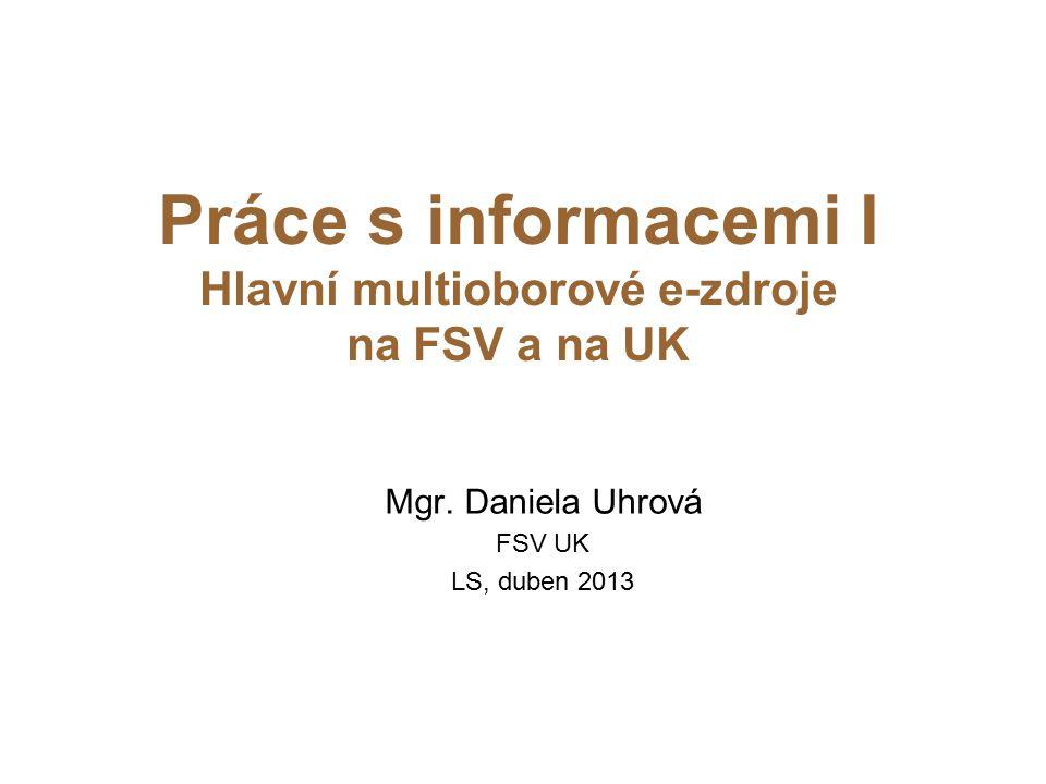 Práce s informacemi I Hlavní multioborové e-zdroje na FSV a na UK Mgr. Daniela Uhrová FSV UK LS, duben 2013