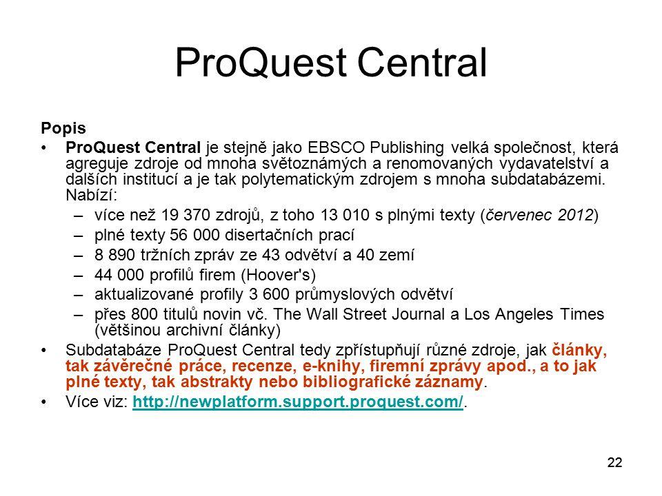 22 ProQuest Central Popis ProQuest Central je stejně jako EBSCO Publishing velká společnost, která agreguje zdroje od mnoha světoznámých a renomovaných vydavatelství a dalších institucí a je tak polytematickým zdrojem s mnoha subdatabázemi.