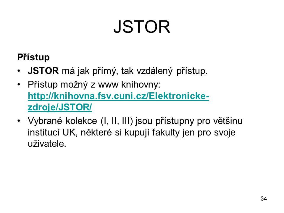 34 JSTOR Přístup JSTOR má jak přímý, tak vzdálený přístup. Přístup možný z www knihovny: http://knihovna.fsv.cuni.cz/Elektronicke- zdroje/JSTOR/ http: