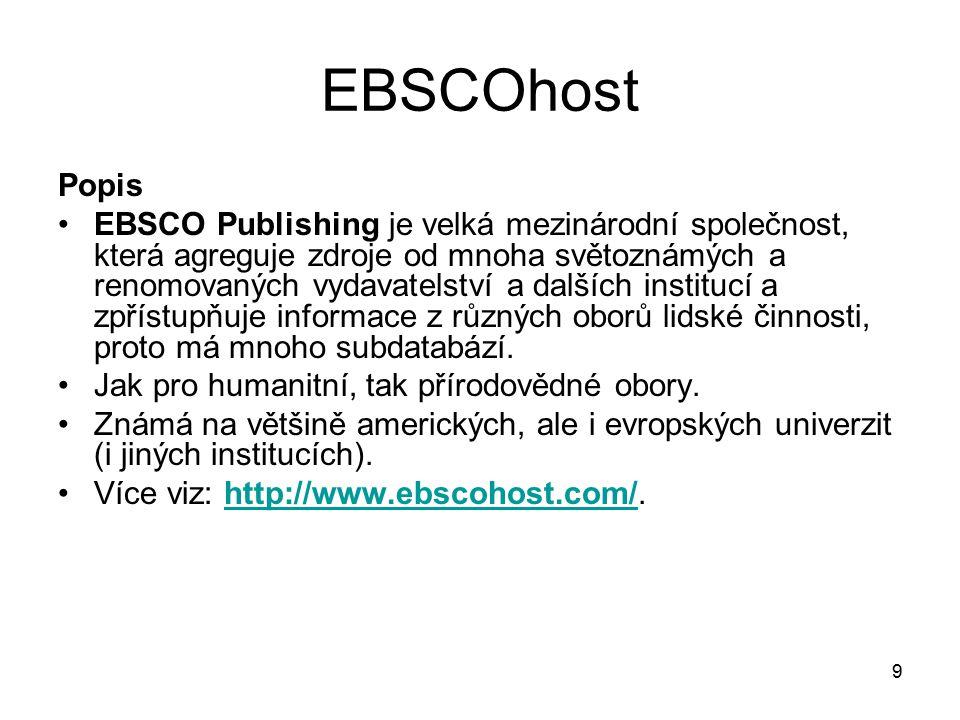 9 EBSCOhost Popis EBSCO Publishing je velká mezinárodní společnost, která agreguje zdroje od mnoha světoznámých a renomovaných vydavatelství a dalších institucí a zpřístupňuje informace z různých oborů lidské činnosti, proto má mnoho subdatabází.