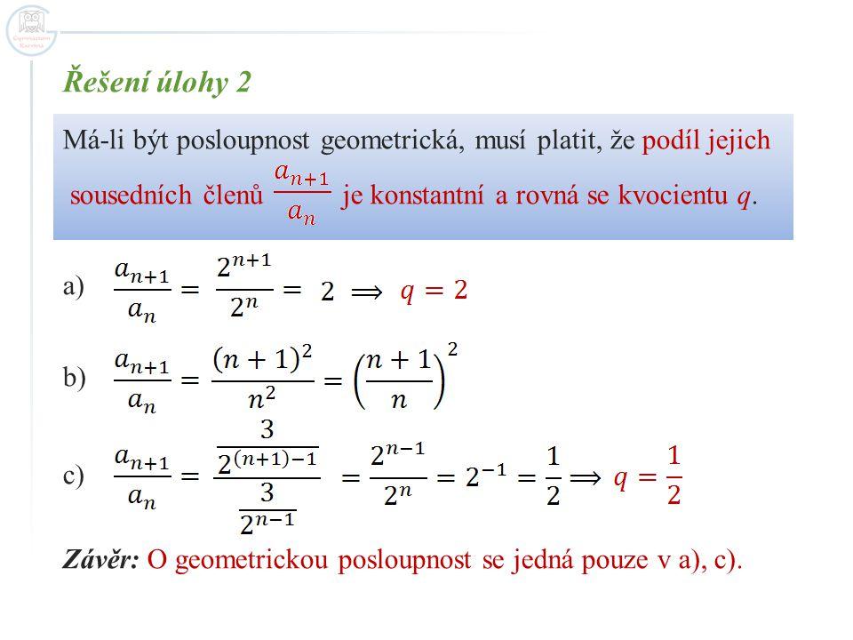 Řešení úlohy 2 Má-li být posloupnost geometrická, musí platit, že podíl jejich sousedních členů je konstantní a rovná se kvocientu q. a) b) c) Závěr: