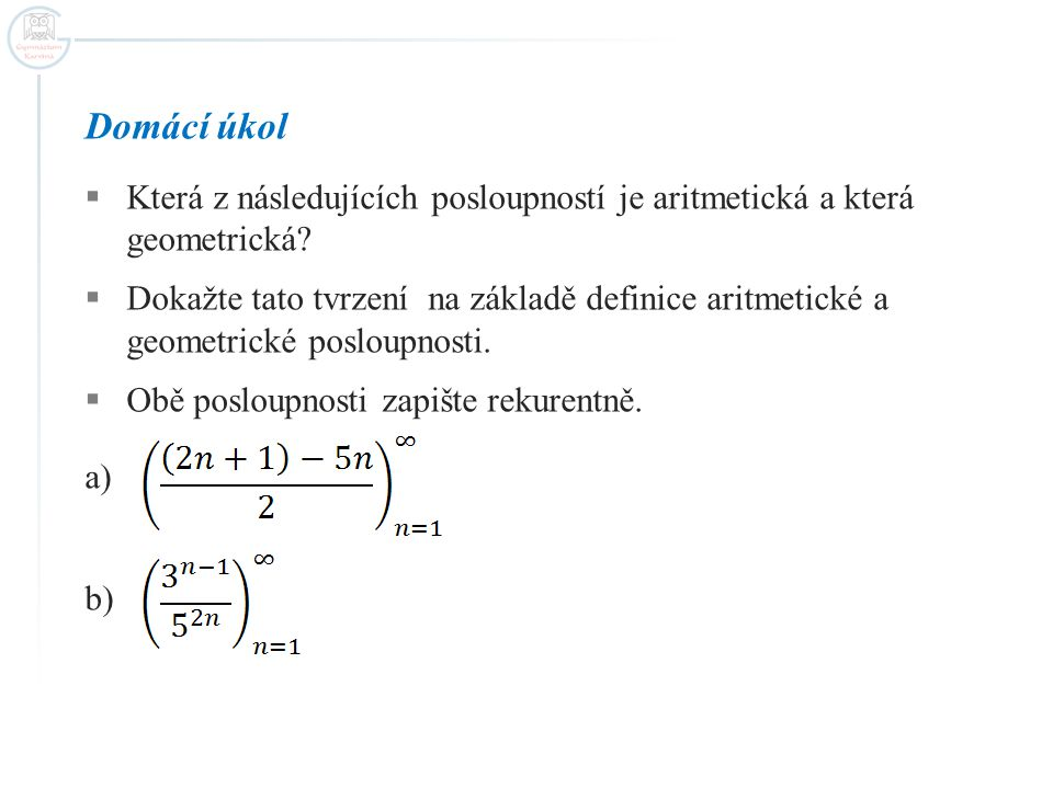 Domácí úkol  Která z následujících posloupností je aritmetická a která geometrická?  Dokažte tato tvrzení na základě definice aritmetické a geometri