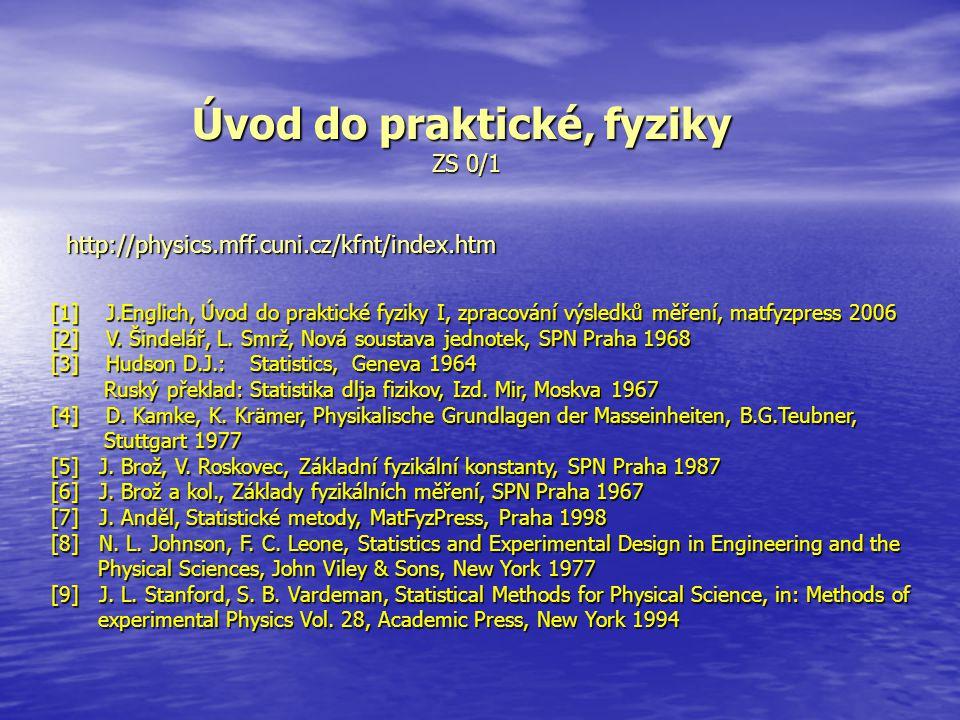 Úvod do praktické' fyziky ZS 0/1 http://physics.mff.cuni.cz/kfnt/index.htm [1] J.Englich, Úvod do praktické fyziky I, zpracování výsledků měření, matf