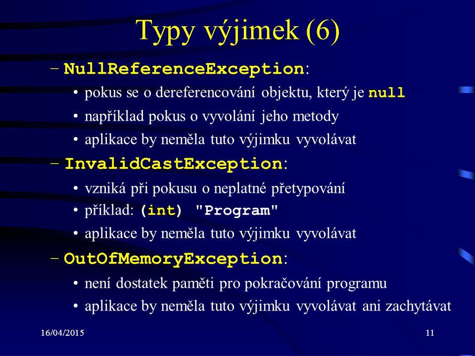 16/04/201511 Typy výjimek (6) –NullReferenceException : pokus se o dereferencování objektu, který je null například pokus o vyvolání jeho metody aplikace by neměla tuto výjimku vyvolávat –InvalidCastException : vzniká při pokusu o neplatné přetypování příklad: (int) Program aplikace by neměla tuto výjimku vyvolávat –OutOfMemoryException : není dostatek paměti pro pokračování programu aplikace by neměla tuto výjimku vyvolávat ani zachytávat