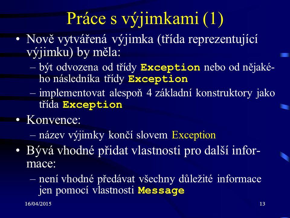 16/04/201513 Práce s výjimkami (1) Nově vytvářená výjimka (třída reprezentující výjimku) by měla: –být odvozena od třídy Exception nebo od nějaké- ho následníka třídy Exception –implementovat alespoň 4 základní konstruktory jako třída Exception Konvence: –název výjimky končí slovem Exception Bývá vhodné přidat vlastnosti pro další infor- mace: –není vhodné předávat všechny důležité informace jen pomocí vlastnosti Message