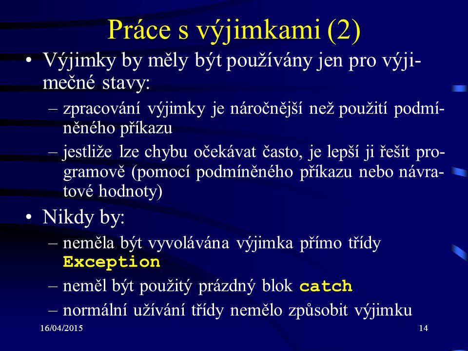 16/04/201514 Práce s výjimkami (2) Výjimky by měly být používány jen pro výji- mečné stavy: –zpracování výjimky je náročnější než použití podmí- něného příkazu –jestliže lze chybu očekávat často, je lepší ji řešit pro- gramově (pomocí podmíněného příkazu nebo návra- tové hodnoty) Nikdy by: –neměla být vyvolávána výjimka přímo třídy Exception –neměl být použitý prázdný blok catch –normální užívání třídy nemělo způsobit výjimku