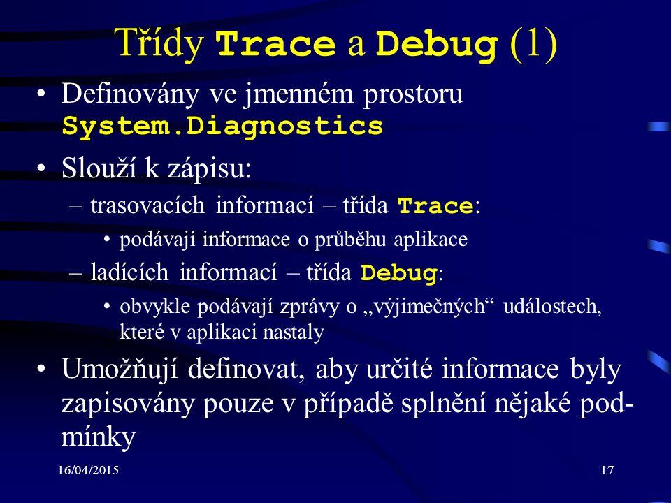 """16/04/201517 Třídy Trace a Debug (1) Definovány ve jmenném prostoru System.Diagnostics Slouží k zápisu: –trasovacích informací – třída Trace : podávají informace o průběhu aplikace –ladících informací – třída Debug : obvykle podávají zprávy o """"výjimečných událostech, které v aplikaci nastaly Umožňují definovat, aby určité informace byly zapisovány pouze v případě splnění nějaké pod- mínky"""