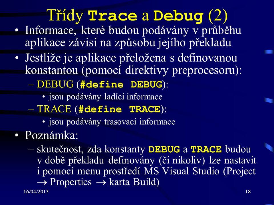 16/04/201518 Třídy Trace a Debug (2) Informace, které budou podávány v průběhu aplikace závisí na způsobu jejího překladu Jestliže je aplikace přeložena s definovanou konstantou (pomocí direktivy preprocesoru): –DEBUG ( #define DEBUG ): jsou podávány ladící informace –TRACE ( #define TRACE ): jsou podávány trasovací informace Poznámka: –skutečnost, zda konstanty DEBUG a TRACE budou v době překladu definovány (či nikoliv) lze nastavit i pomocí menu prostředí MS Visual Studio (Project  Properties  karta Build)