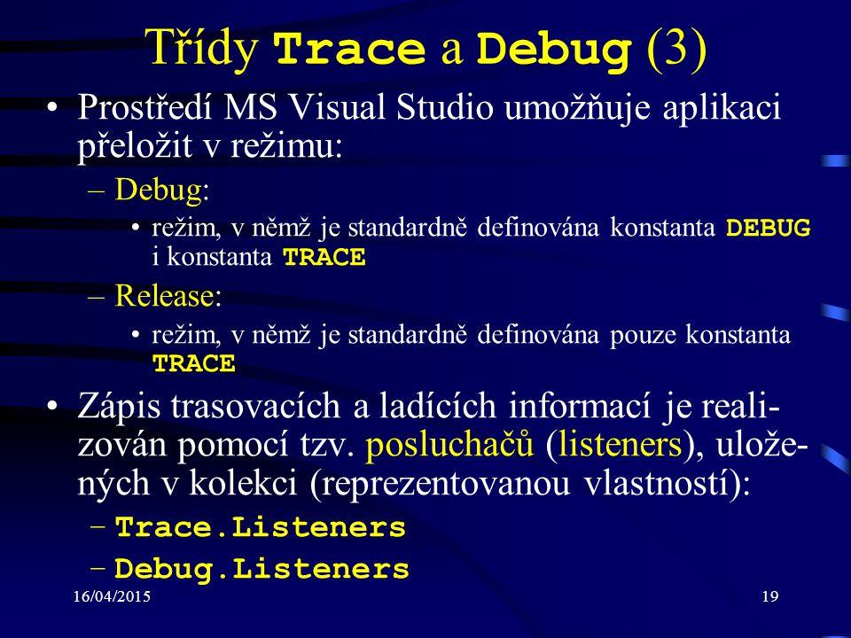16/04/201519 Třídy Trace a Debug (3) Prostředí MS Visual Studio umožňuje aplikaci přeložit v režimu: –Debug: režim, v němž je standardně definována konstanta DEBUG i konstanta TRACE –Release: režim, v němž je standardně definována pouze konstanta TRACE Zápis trasovacích a ladících informací je reali- zován pomocí tzv.