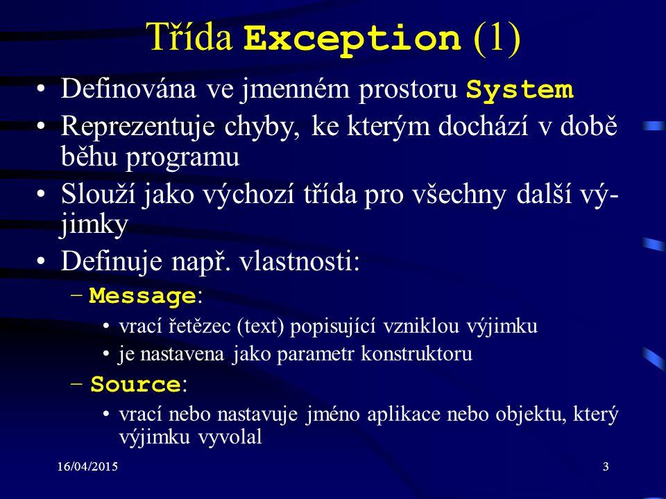 16/04/20153 Třída Exception (1) Definována ve jmenném prostoru System Reprezentuje chyby, ke kterým dochází v době běhu programu Slouží jako výchozí třída pro všechny další vý- jimky Definuje např.