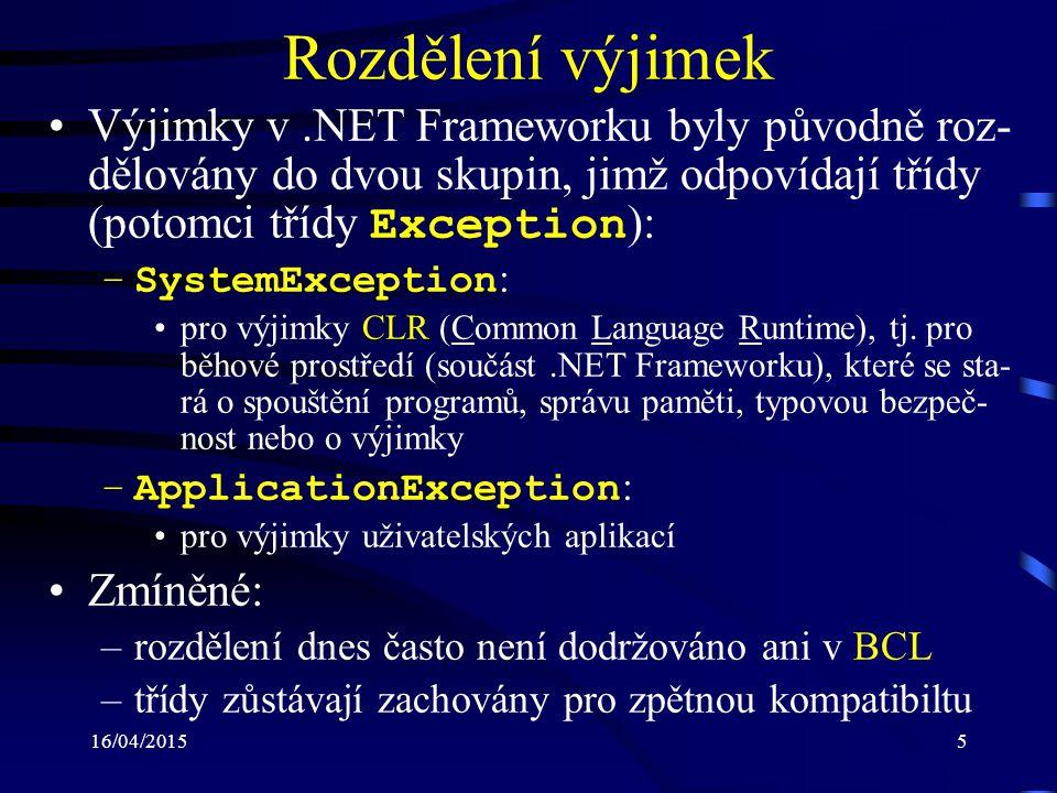 16/04/20155 Rozdělení výjimek Výjimky v.NET Frameworku byly původně roz- dělovány do dvou skupin, jimž odpovídají třídy (potomci třídy Exception ): –SystemException : pro výjimky CLR (Common Language Runtime), tj.