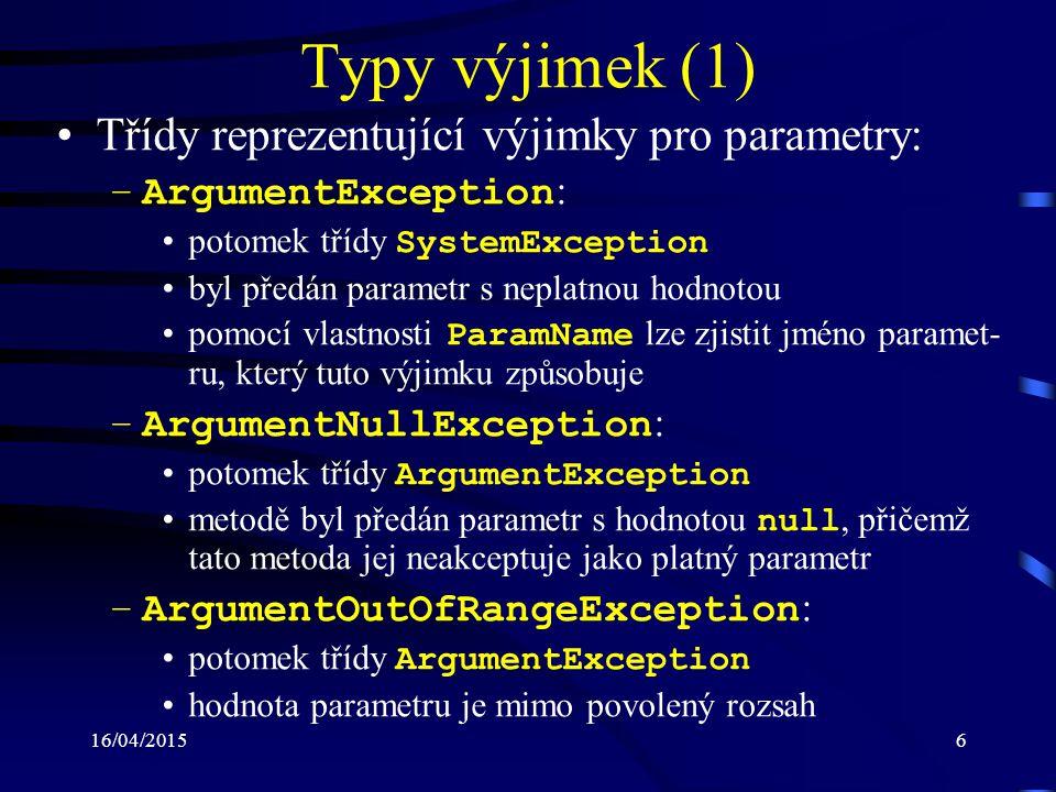 16/04/20156 Typy výjimek (1) Třídy reprezentující výjimky pro parametry: –ArgumentException : potomek třídy SystemException byl předán parametr s neplatnou hodnotou pomocí vlastnosti ParamName lze zjistit jméno paramet- ru, který tuto výjimku způsobuje –ArgumentNullException : potomek třídy ArgumentException metodě byl předán parametr s hodnotou null, přičemž tato metoda jej neakceptuje jako platný parametr –ArgumentOutOfRangeException : potomek třídy ArgumentException hodnota parametru je mimo povolený rozsah