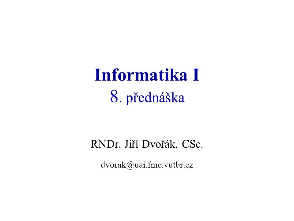 Informatika I 8. přednáška RNDr. Jiří Dvořák, CSc. dvorak@uai.fme.vutbr.cz