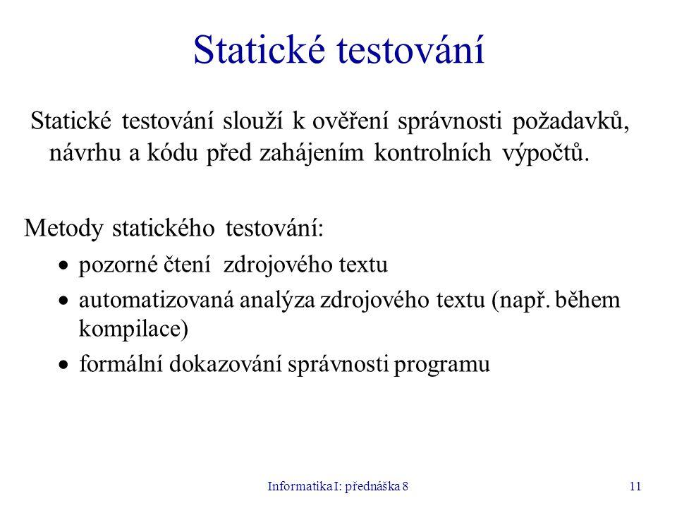 Informatika I: přednáška 811 Statické testování Statické testování slouží k ověření správnosti požadavků, návrhu a kódu před zahájením kontrolních výpočtů.