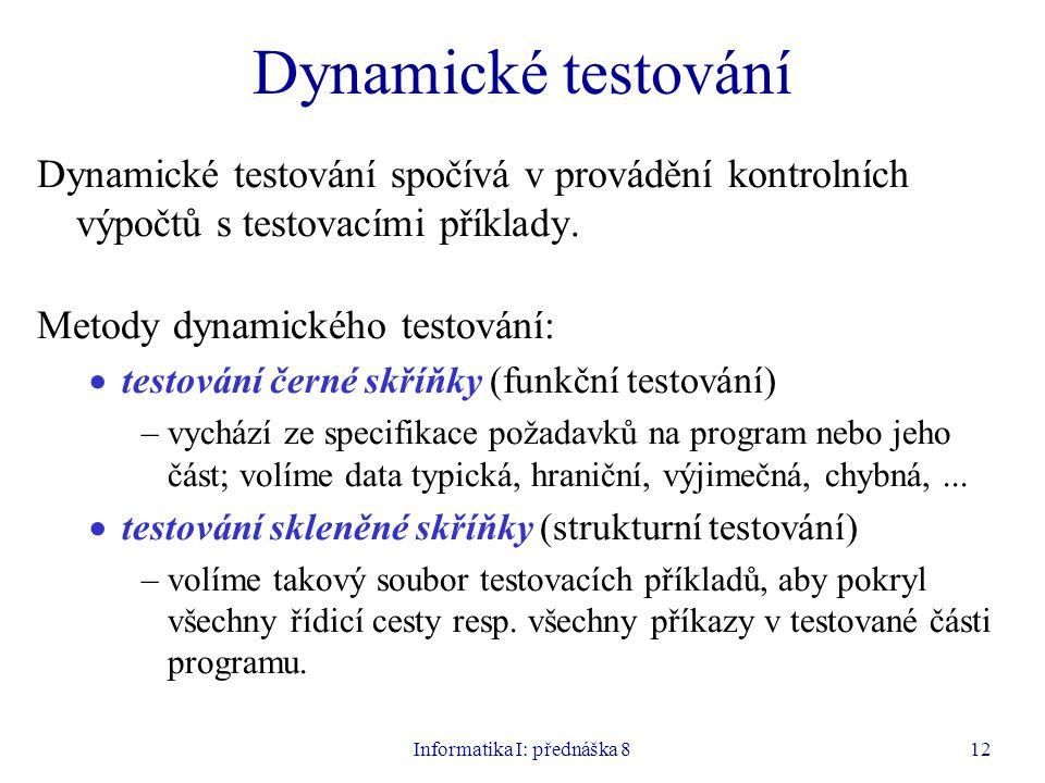 Informatika I: přednáška 812 Dynamické testování Dynamické testování spočívá v provádění kontrolních výpočtů s testovacími příklady. Metody dynamickéh