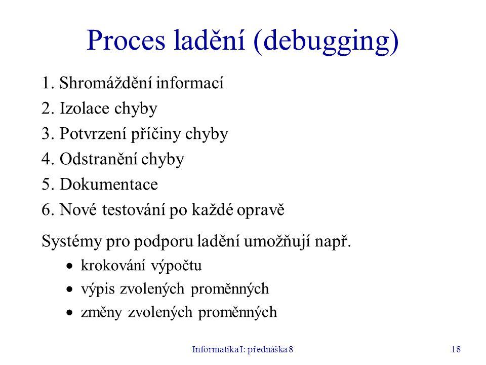 Informatika I: přednáška 818 Proces ladění (debugging) 1. Shromáždění informací 2.Izolace chyby 3.Potvrzení příčiny chyby 4.Odstranění chyby 5.Dokumen