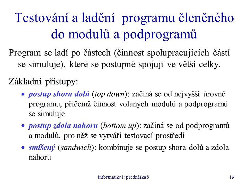 Informatika I: přednáška 819 Testování a ladění programu členěného do modulů a podprogramů Program se ladí po částech (činnost spolupracujících částí