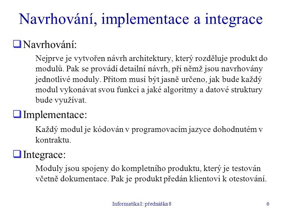 Informatika I: přednáška 86 Navrhování, implementace a integrace  Navrhování: Nejprve je vytvořen návrh architektury, který rozděluje produkt do modu