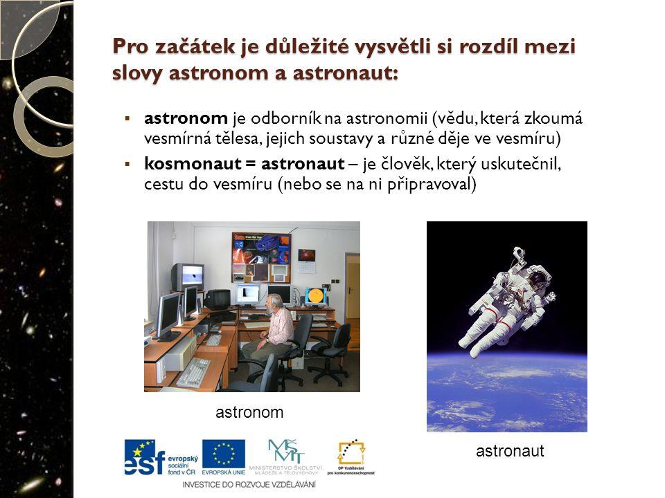 Pro začátek je důležité vysvětli si rozdíl mezi slovy astronom a astronaut:  astronom je odborník na astronomii (vědu, která zkoumá vesmírná tělesa, jejich soustavy a různé děje ve vesmíru)  kosmonaut = astronaut – je člověk, který uskutečnil, cestu do vesmíru (nebo se na ni připravoval) astronom astronaut