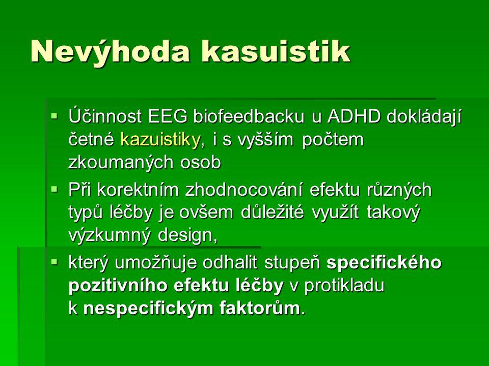 Nevýhoda kasuistik  Účinnost EEG biofeedbacku u ADHD dokládají četné kazuistiky, i s vyšším počtem zkoumaných osob  Při korektním zhodnocování efekt
