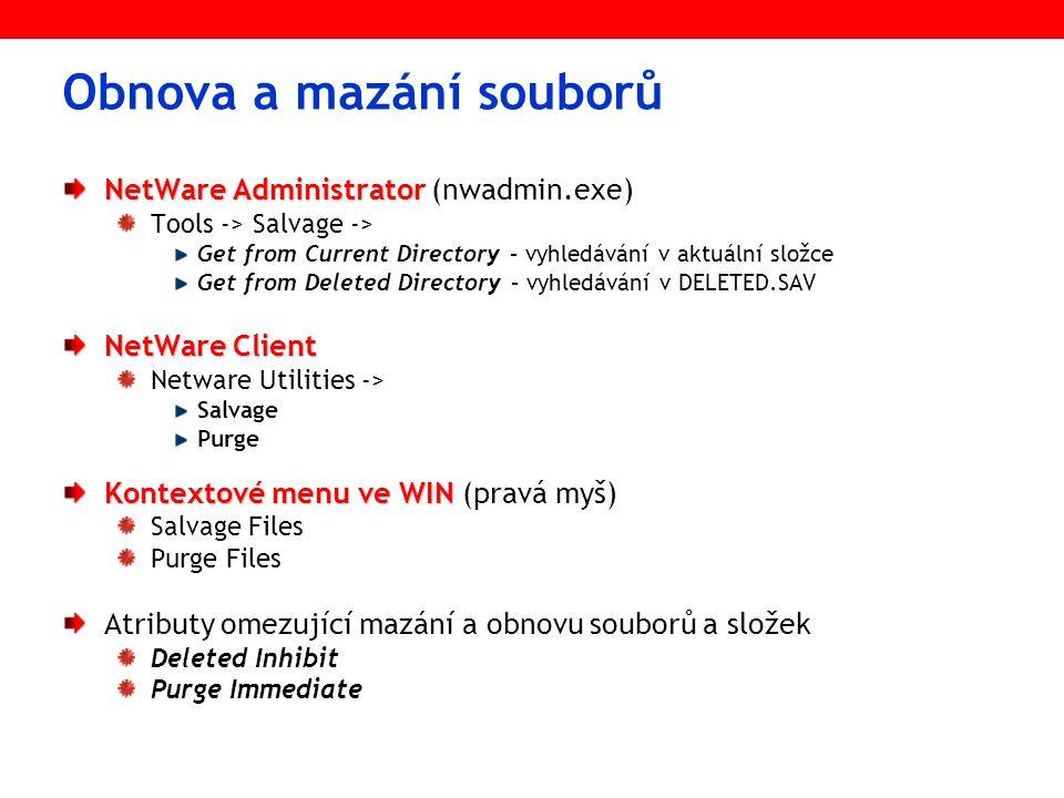 Obnova a mazání souborů NetWare Administrator NetWare Administrator (nwadmin.exe) Tools -> Salvage -> Get from Current Directory – vyhledávání v aktuální složce Get from Deleted Directory – vyhledávání v DELETED.SAV NetWare Client Netware Utilities -> Salvage Purge Kontextové menu ve WIN Kontextové menu ve WIN (pravá myš) Salvage Files Purge Files Atributy omezující mazání a obnovu souborů a složek Deleted Inhibit Purge Immediate