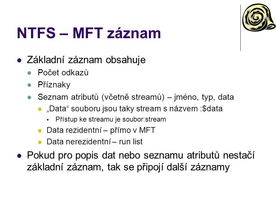 """NTFS – MFT záznam Základní záznam obsahuje Počet odkazů Příznaky Seznam atributů (včetně streamů) – jméno, typ, data """"Data"""" souboru jsou taky stream s"""